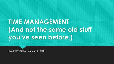TIME MANAGEMENT (And not the same old stuff youve seen before.) CAL POLY PRSSA January 9, 2013.