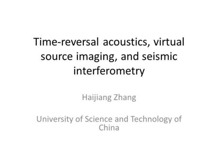 Time-reversal acoustics, virtual source imaging, and seismic interferometry Haijiang Zhang University of Science and Technology of China.