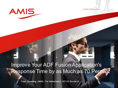 Improve Your ADF Fusion Application's Response Time by as Much as 70 Percent Frank Houweling (AMIS, The Netherlands) ODTUG Kscope13.
