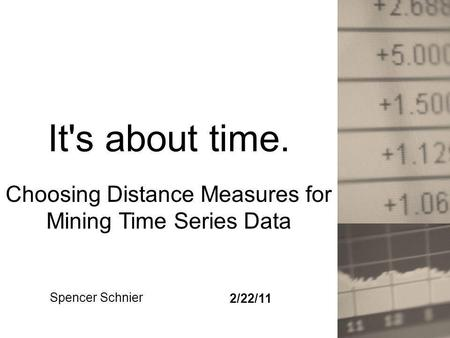 It's about time. Choosing Distance Measures for Mining Time Series Data Spencer Schnier 2/22/11.