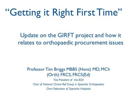 Update on the GIRFT project and how it relates to orthopaedic procurement issues Professor Tim Briggs MBBS (Hons) MD, MCh (Orth) FRCS, FRCS(Ed) Vice President.