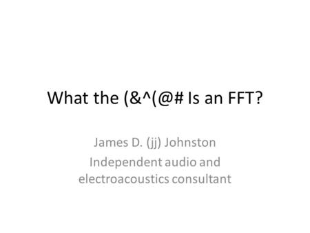 What the Is an FFT? James D. (jj) Johnston Independent audio and electroacoustics consultant.