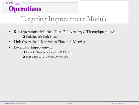 Slide 1Process Analysis & Improvement© Van Mieghem Targeting Improvement Module Key Operational Metrics: Time T, Inventory I, Throughput rate R Link through.