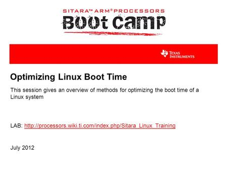 Optimizing Linux Boot Time This session gives an overview of methods for optimizing the boot time of a Linux system July 2012 LAB: