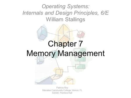 Chapter 7 Memory Management Operating Systems: Internals and Design Principles, 6/E William Stallings Patricia Roy Manatee Community College, Venice, FL.