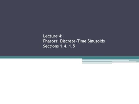 Lecture 4: Phasors; Discrete-Time Sinusoids Sections 1.4, 1.5.