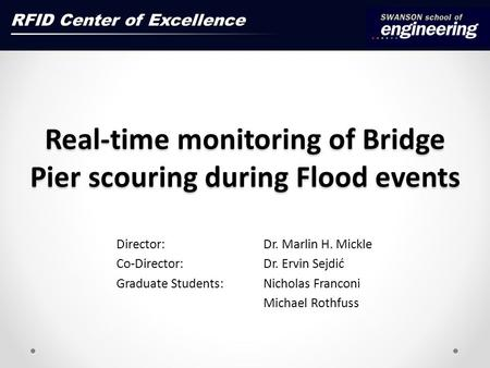 Real-time monitoring of Bridge Pier scouring during Flood events Director: Dr. Marlin H. Mickle Co-Director: Dr. Ervin Sejdić Graduate Students: Nicholas.