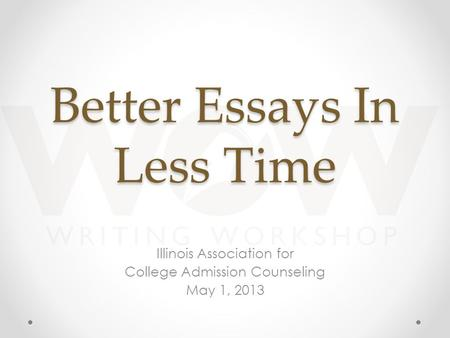Better Essays In Less Time Illinois Association for College Admission Counseling May 1, 2013.