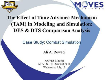 The Effect of Time Advance Mechanism (TAM) in Modeling and Simulation: DES & DTS Comparison Analysis Case Study: Combat Simulation Ali Al Rowaei MOVES.