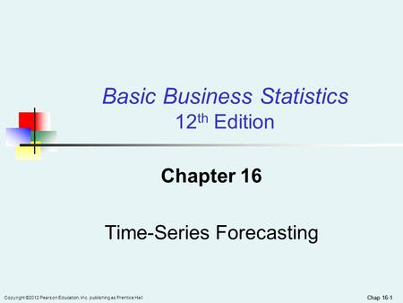 Chap 16-1 Copyright ©2012 Pearson Education, Inc. publishing as Prentice Hall Chap 16-1 Chapter 16 Time-Series Forecasting Basic Business Statistics 12.