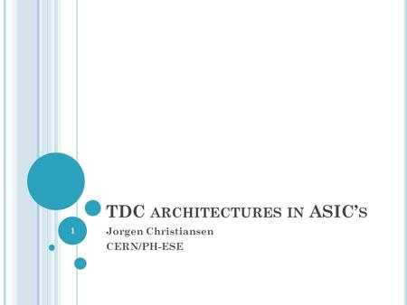 TDC ARCHITECTURES IN ASIC S Jorgen Christiansen CERN/PH-ESE 1.
