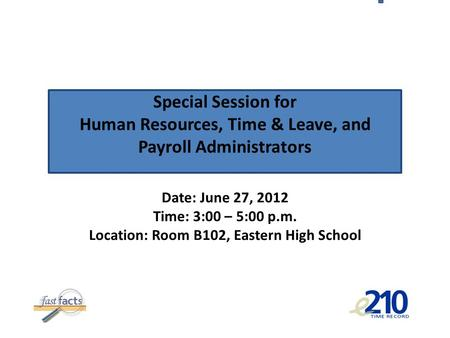 Special Session for Human Resources, Time & Leave, and Payroll Administrators Date: June 27, 2012 Time: 3:00 – 5:00 p.m. Location: Room B102, Eastern High.