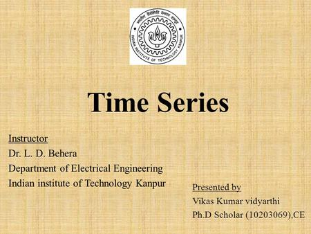 Time Series Presented by Vikas Kumar vidyarthi Ph.D Scholar (10203069),CE Instructor Dr. L. D. Behera Department of Electrical Engineering Indian institute.