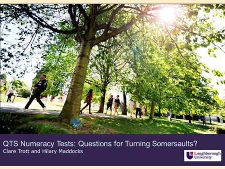 QTS Numeracy Tests: Questions for Turning Somersaults? Clare Trott and Hilary Maddocks.