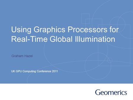 Using Graphics Processors for Real-Time Global Illumination UK GPU Computing Conference 2011 Graham Hazel.