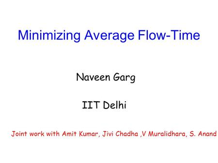 Minimizing Average Flow-Time Naveen Garg IIT Delhi Joint work with Amit Kumar, Jivi Chadha,V Muralidhara, S. Anand.