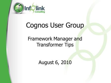 Cognos User Group Framework Manager and Transformer Tips August 6, 2010.