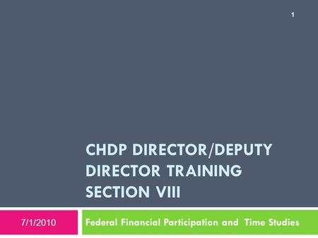 CHDP DIRECTOR/DEPUTY DIRECTOR TRAINING SECTION VIII Federal Financial Participation and Time Studies 7/1/2010 1.