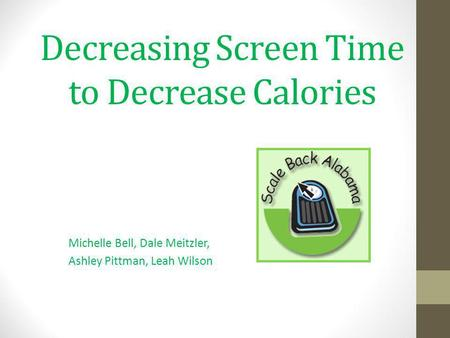 Decreasing Screen Time to Decrease Calories Michelle Bell, Dale Meitzler, Ashley Pittman, Leah Wilson.