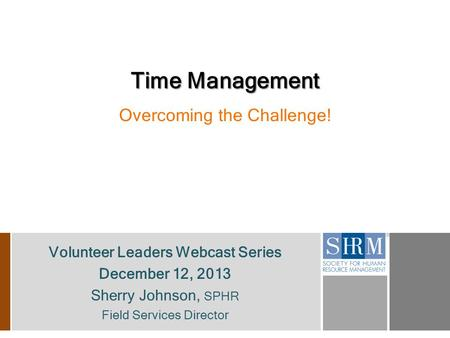 Volunteer Leaders Webcast Series December 12, 2013 Sherry Johnson, SPHR Field Services Director Time Management Overcoming the Challenge!