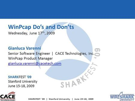SHARKFEST '09 | Stanford University | June 15–18, 2009 WinPcap Dos and Donts Wednesday, June 17 th, 2009 Gianluca Varenni Senior Software Engineer | CACE.