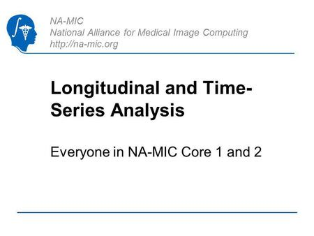 NA-MIC National Alliance for Medical Image Computing  Longitudinal and Time- Series Analysis Everyone in NA-MIC Core 1 and 2.