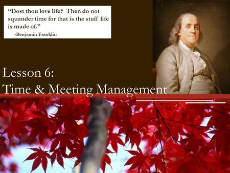 Lesson 6: Time & Meeting Management Dost thou love life? Then do not squander time for that is the stuff life is made of. -Benjamin Franklin.