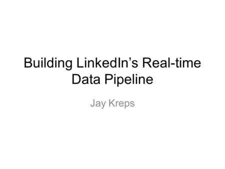 Building LinkedIns Real-time Data Pipeline Jay Kreps.