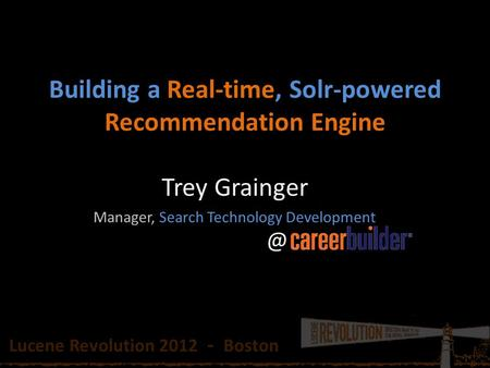 Building a Real-time, Solr-powered Recommendation Engine Trey Grainger Manager, Search Technology Lucene Revolution 2012 - Boston.