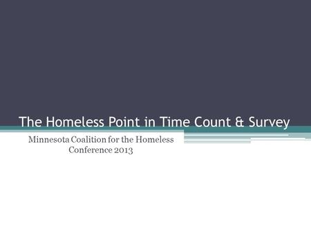 The Homeless Point in Time Count & Survey Minnesota Coalition for the Homeless Conference 2013.