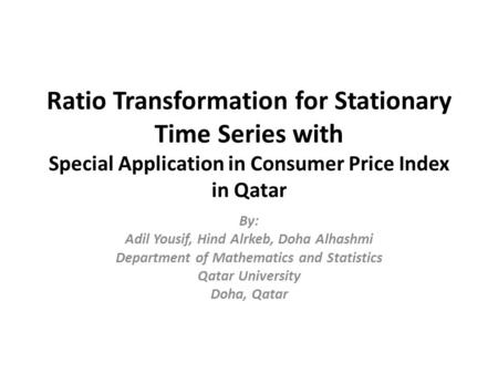 Ratio Transformation for Stationary Time Series with Special Application in Consumer Price Index in Qatar By: Adil Yousif, Hind Alrkeb, Doha Alhashmi Department.