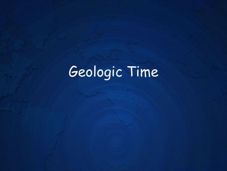 Geologic Time. Introduction Nearly 4.6 billion years have passed since Earths formation. In that time, life has exploded from a few simple- celled organisms.