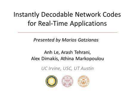 Instantly Decodable Network Codes for Real-Time Applications Anh Le, Arash Tehrani, Alex Dimakis, Athina Markopoulou UC Irvine, USC, UT Austin Presented.