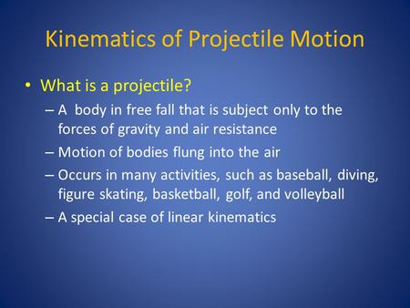 Kinematics of Projectile Motion What is a projectile? – A body in free fall that is subject only to the forces of gravity and air resistance – Motion of.
