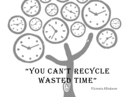 YOU CANT RECYCLE WASTED TIME Victoria Hinkson. EXPERIMENT #1 :