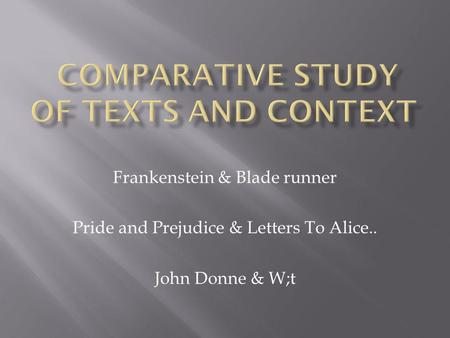 Frankenstein & Blade runner Pride and Prejudice & Letters To Alice.. John Donne & W;t.