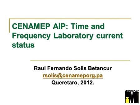 CENAMEP AIP: Time and Frequency Laboratory current status Raul Fernando Solis Betancur Queretaro, 2012.
