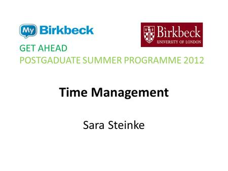 Time Management Sara Steinke GET AHEAD POSTGADUATE SUMMER PROGRAMME 2012.