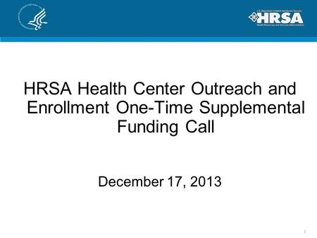 HRSA Health Center Outreach and Enrollment One-Time Supplemental Funding Call December 17, 2013 1.