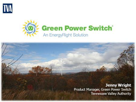 Jenny Wright Product Manager, Green Power Switch Tennessee Valley Authority.