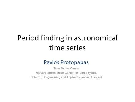 Period finding in astronomical time series Pavlos Protopapas Time Series Center Harvard Smithsonian Center for Astrophysics, School of Engineering and.