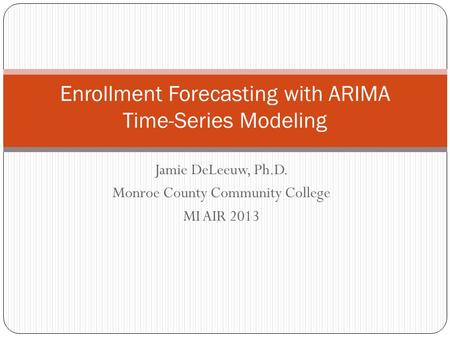 Jamie DeLeeuw, Ph.D. Monroe County Community College MI AIR 2013 Enrollment Forecasting with ARIMA Time-Series Modeling.