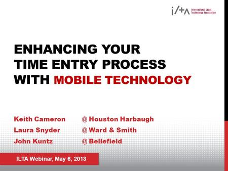 ILTA Webinar, May 6, 2013 ENHANCING YOUR TIME ENTRY PROCESS WITH MOBILE TECHNOLOGY Keith Houston Harbaugh Laura Ward & Smith John