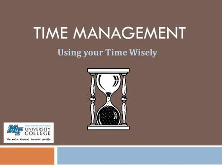 TIME MANAGEMENT Using your Time Wisely. Time Management (TM) Myths TM is just common sense. I make good grades, so I must be using my time effectively.