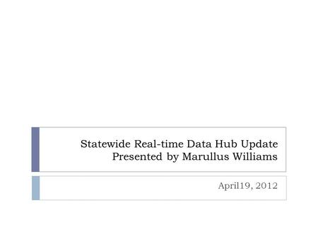 Statewide Real-time Data Hub Update Presented by Marullus Williams April19, 2012.