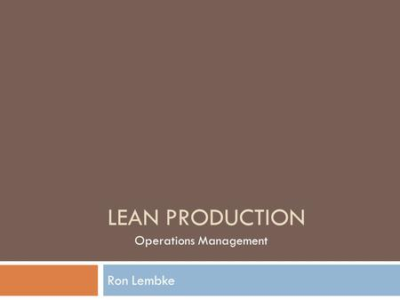 LEAN PRODUCTION Ron Lembke Operations Management.