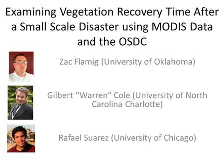 Examining Vegetation Recovery Time After a Small Scale Disaster using MODIS Data and the OSDC Zac Flamig (University of Oklahoma) Gilbert Warren Cole (University.