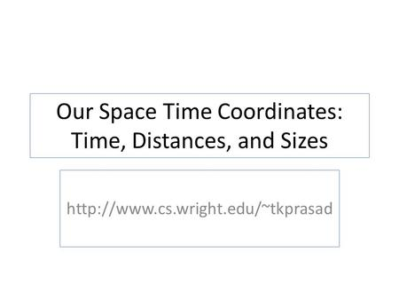 Our Space Time Coordinates: Time, Distances, and Sizes