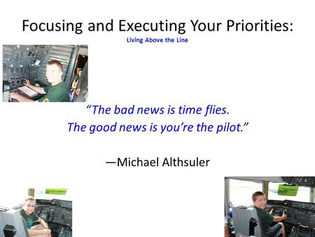 The bad news is time flies. The good news is youre the pilot. Michael Althsuler Focusing and Executing Your Priorities: Living Above the Line.