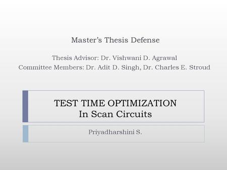 TEST TIME OPTIMIZATION In Scan Circuits Priyadharshini S. Masters Thesis Defense Thesis Advisor: Dr. Vishwani D. Agrawal Committee Members: Dr. Adit D.